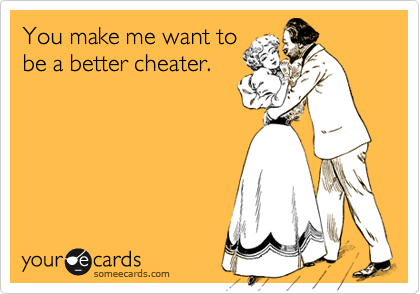 You make me want to be a better cheater.