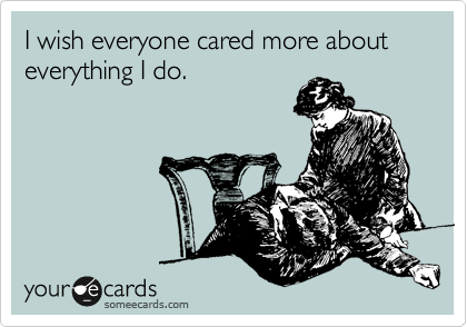 I wish everyone cared more about everything I do.
