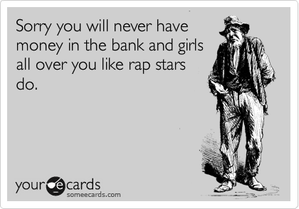 Sorry you will never have money in the bank and girls all over you like rap stars do.