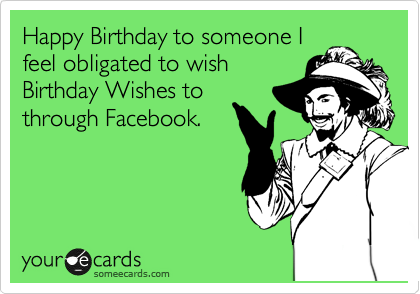 Happy Birthday To Someone I Feel Obligated Wish Wishes Through Facebook