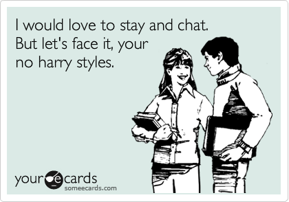I would love to stay and chat. But let's face it, your no harry styles.