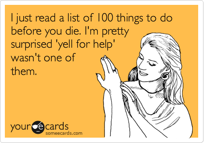 I just read a list of 100 things to do before you die. I'm pretty surprised 'yell for help' wasn't one of them.