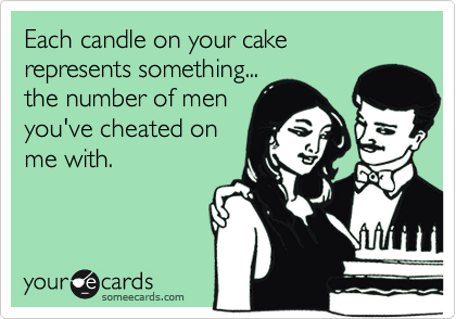 Each candle on your cake represents something... the number of men you've cheated on me with.