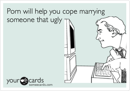 Porn will help you cope marrying someone that ugly