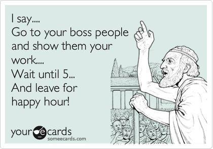 I say.... Go to your boss people  and show them your work.... Wait until 5... And leave for  happy hour!