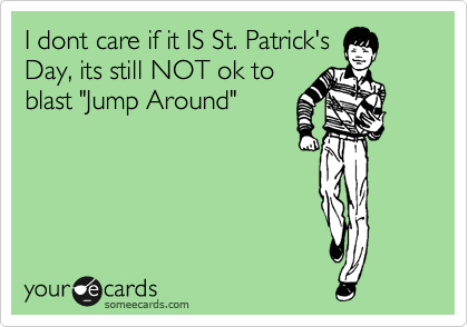 "I dont care if it IS St. Patrick's Day, its still NOT ok to blast ""Jump Around"""