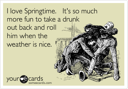 I love Springtime.   It's so much more fun to take a drunk  out back and roll  him when the weather is nice.