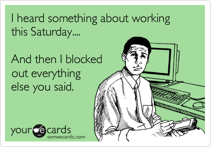 I heard something about working this Saturday....  And then I blocked out everything else you said.