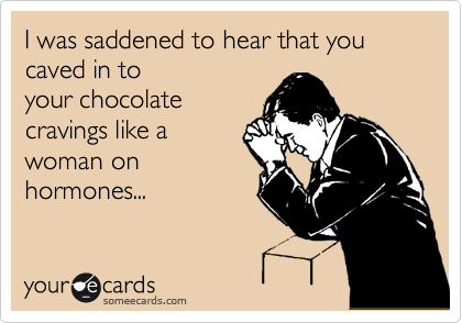 I was saddened to hear that you caved in to your chocolate cravings like a woman on hormones...
