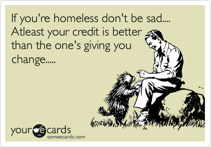 If you're homeless don't be sad.... Atleast your credit is better than the one's giving you change.....