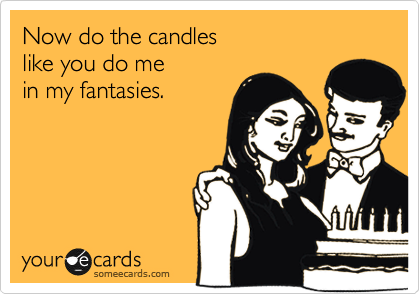 Now do the candles like you do me  in my fantasies.