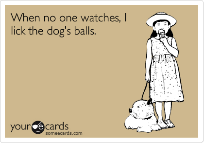 When no one watches, I lick the dog's balls.
