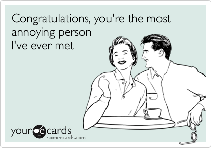 Congratulations, you're the most annoying person I've ever met