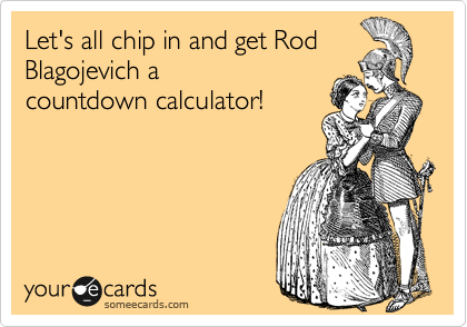 Let's all chip in and get Rod Blagojevich a  countdown calculator!