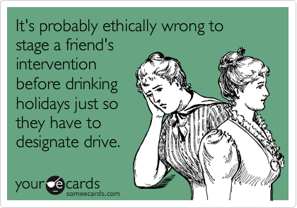 It's probably ethically wrong to stage a friend's intervention before drinking holidays just so they have to designate drive.