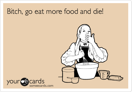 Bitch, go eat more food and die!