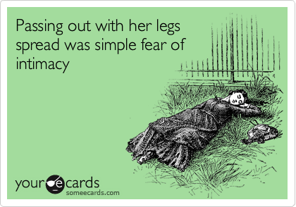 Passing out with her legs spread was simple fear of intimacy