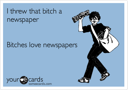 I threw that bitch a newspaper   Bitches love newspapers