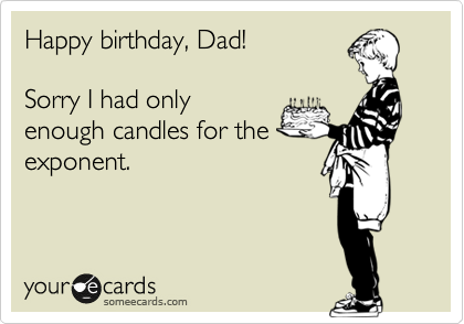 Happy birthday, Dad!  Sorry I had only enough candles for the exponent.
