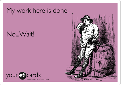 My work here is done.   No...Wait!