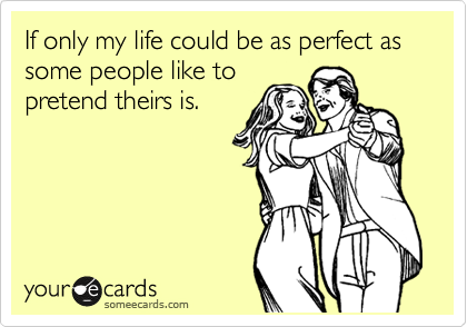 If only my life could be as perfect as some people like to pretend theirs is.