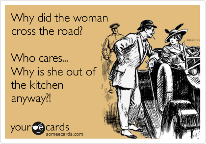 Why did the woman  cross the road?   Who cares... Why is she out of the kitchen anyway?!