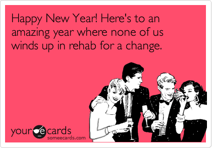 Happy New Year! Here's to an amazing year where none of us winds up in rehab for a change.