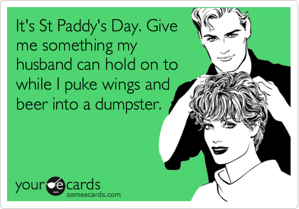 It's St Paddy's Day. Give me something my husband can hold on to while I puke wings and  beer into a dumpster.