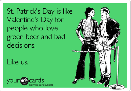 St. Patrick's Day is like Valentine's Day for people who love green beer and bad decisions.   Like us.
