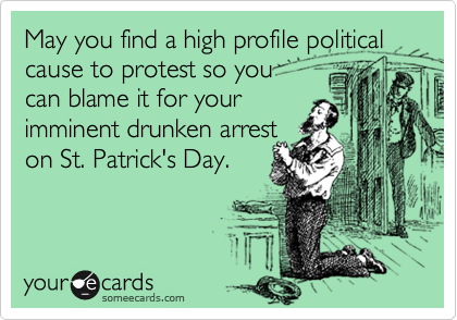 May you find a high profile political cause to protest so you can blame it for your imminent drunken arrest on St. Patrick's Day.