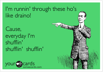 I'm runnin' through these ho's like draino!  Cause,  everyday I'm shufflin' shufflin'  shufflin'