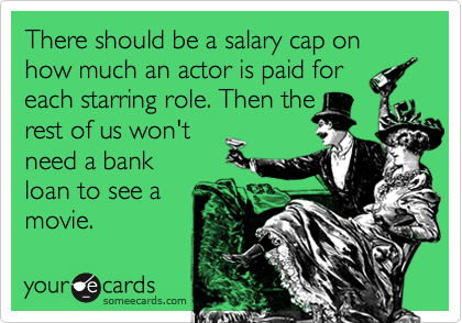 There should be a salary cap on how much an actor is paid for each starring role. Then the rest of us won't need a bank loan to see a movie.
