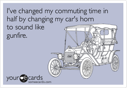 I've changed my commuting time in half by changing my car's horn to sound like gunfire.