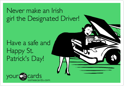 Never make an Irish girl the Designated Driver!   Have a safe and Happy St. Patrick's Day!