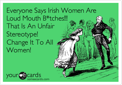 Everyone Says Irish Women Are Loud Mouth B*tches!!! That Is An Unfair Stereotype! Change It To All Women!