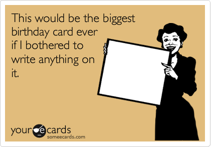 This would be the biggest birthday card ever if I bothered to write anything on  it.