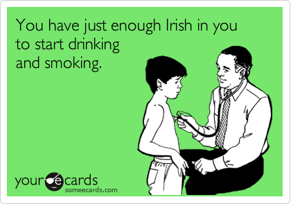 You have just enough Irish in you to start drinking  and smoking.