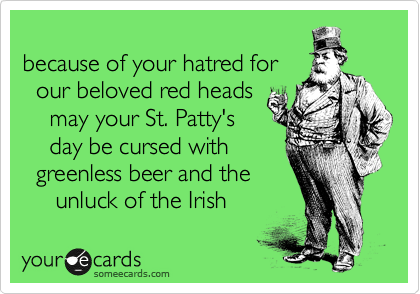 because of your hatred for   our beloved red heads      may your St. Patty's      day be cursed with    greenless beer and the      unluck of the Irish