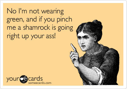 No I'm not wearing green, and if you pinch me a shamrock is going right up your ass!