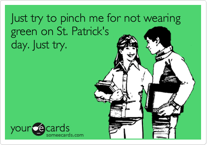 Just try to pinch me for not wearing green on St. Patrick's day. Just try.