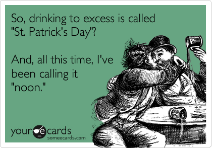 "So, drinking to excess is called      ""St. Patrick's Day""?  And, all this time, I've been calling it ""noon."""