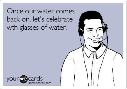 Once our water comes back on, let's celebrate wth glasses of water.