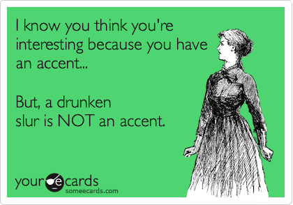 I know you think you're interesting because you have an accent...    But, a drunken slur is NOT an accent.