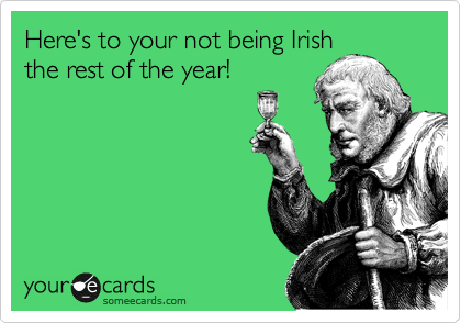 Here's to your not being Irish the rest of the year!
