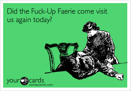 Did the Fuck-Up Faerie come visit us again today?