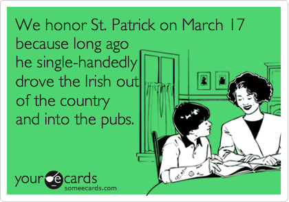 We honor St. Patrick on March 17 because long ago he single-handedly drove the Irish out of the country and into the pubs.