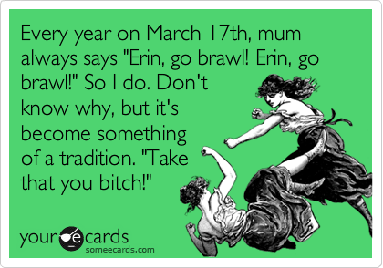 "Every year on March 17th, mum always says ""Erin, go brawl! Erin, go brawl!"" So I do. Don't know why, but it's become something of a tradition. ""Take that you bitch!"""