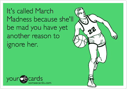 It's called March Madness because she'll be mad you have yet another reason to ignore her.