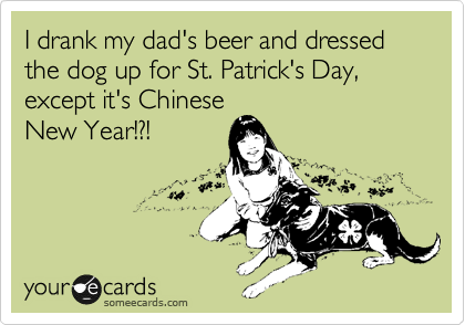 I drank my dad's beer and dressed the dog up for St. Patrick's Day, except it's Chinese New Year!?!