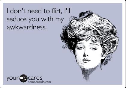 I don't need to flirt, I'll seduce you with my awkwardness.